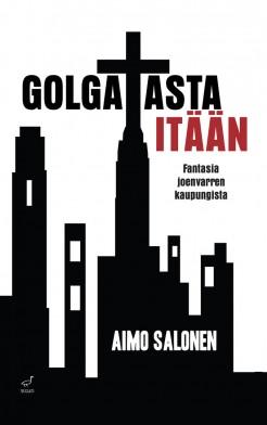 Aimo Salonen: Golgatasta itään - fantasia joen varren kaupungista. Kirjokansi 2015. 331s.